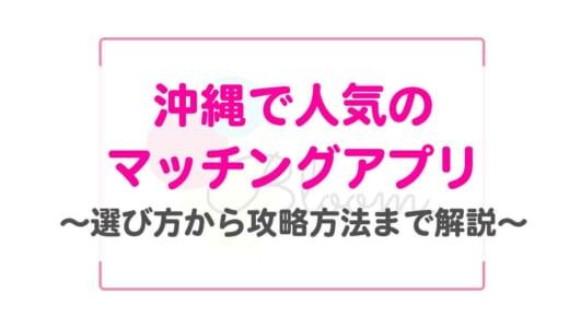 【沖縄で人気のマッチングアプリ5選】プロが選び方から攻略方法まで解説!